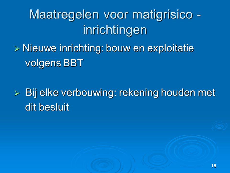 16 Maatregelen voor matigrisico - inrichtingen  Nieuwe inrichting: bouw en exploitatie volgens BBT volgens BBT  Bij elke verbouwing: rekening houden