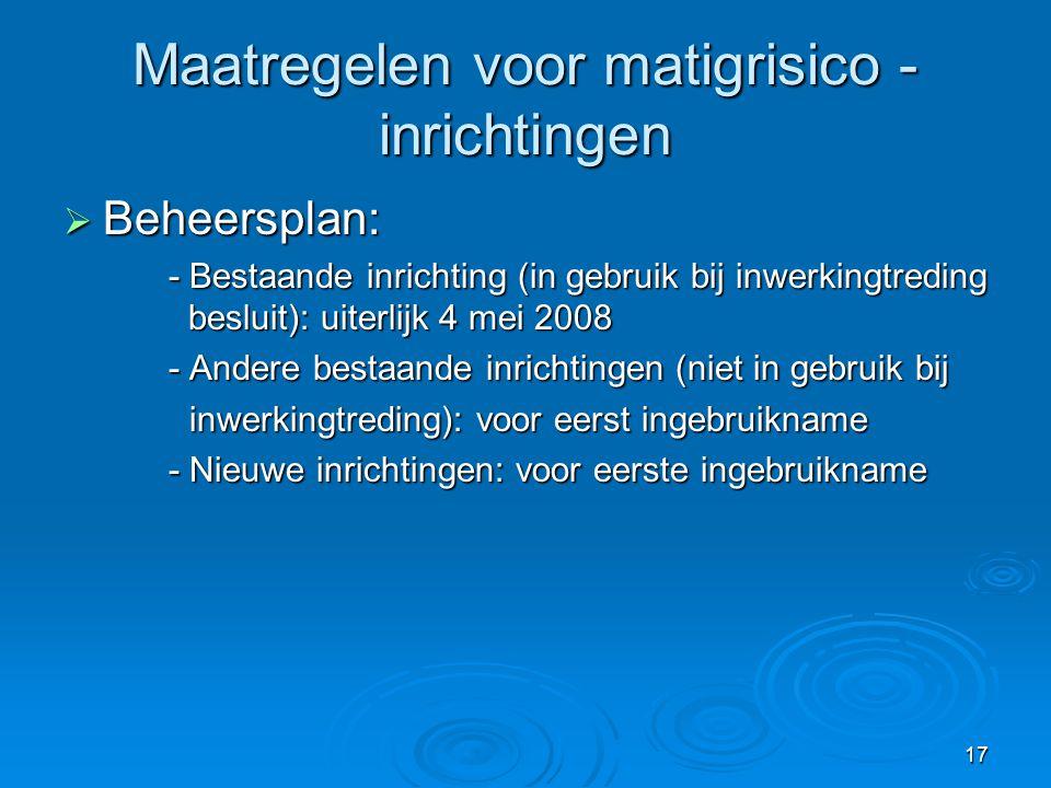 17 Maatregelen voor matigrisico - inrichtingen  Beheersplan: - Bestaande inrichting (in gebruik bij inwerkingtreding besluit): uiterlijk 4 mei 2008 -