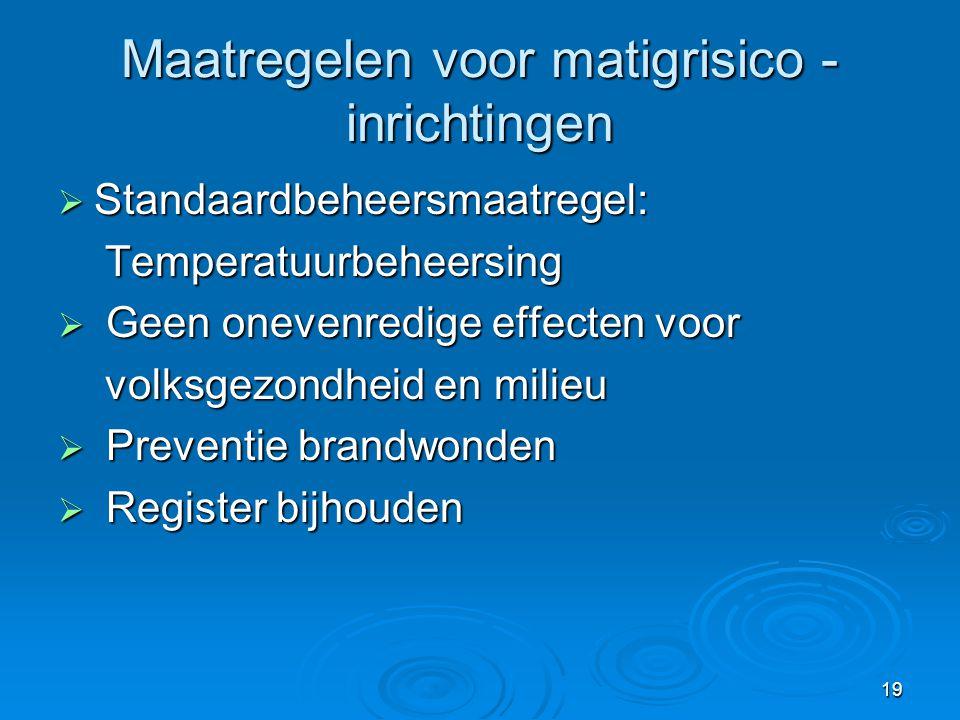 19 Maatregelen voor matigrisico - inrichtingen  Standaardbeheersmaatregel: Temperatuurbeheersing Temperatuurbeheersing  Geen onevenredige effecten v