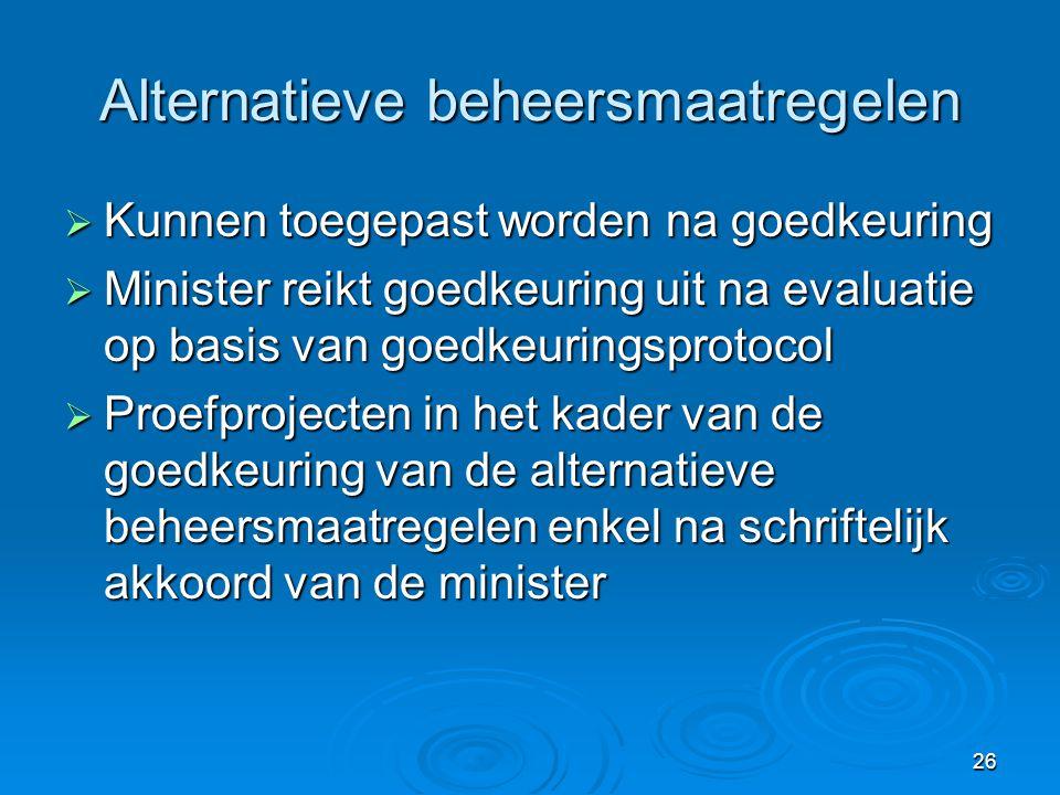 26 Alternatieve beheersmaatregelen  Kunnen toegepast worden na goedkeuring  Minister reikt goedkeuring uit na evaluatie op basis van goedkeuringspro