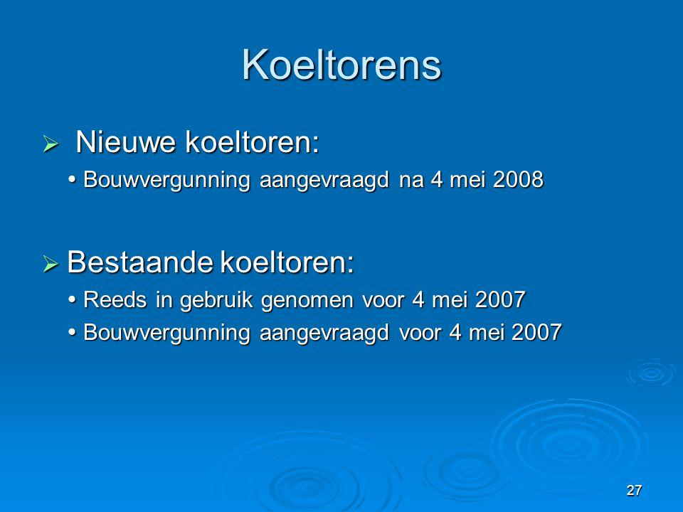 27 Koeltorens  Nieuwe koeltoren:  Bouwvergunning aangevraagd na 4 mei 2008  Bestaande koeltoren:  Reeds in gebruik genomen voor 4 mei 2007  Bouwv