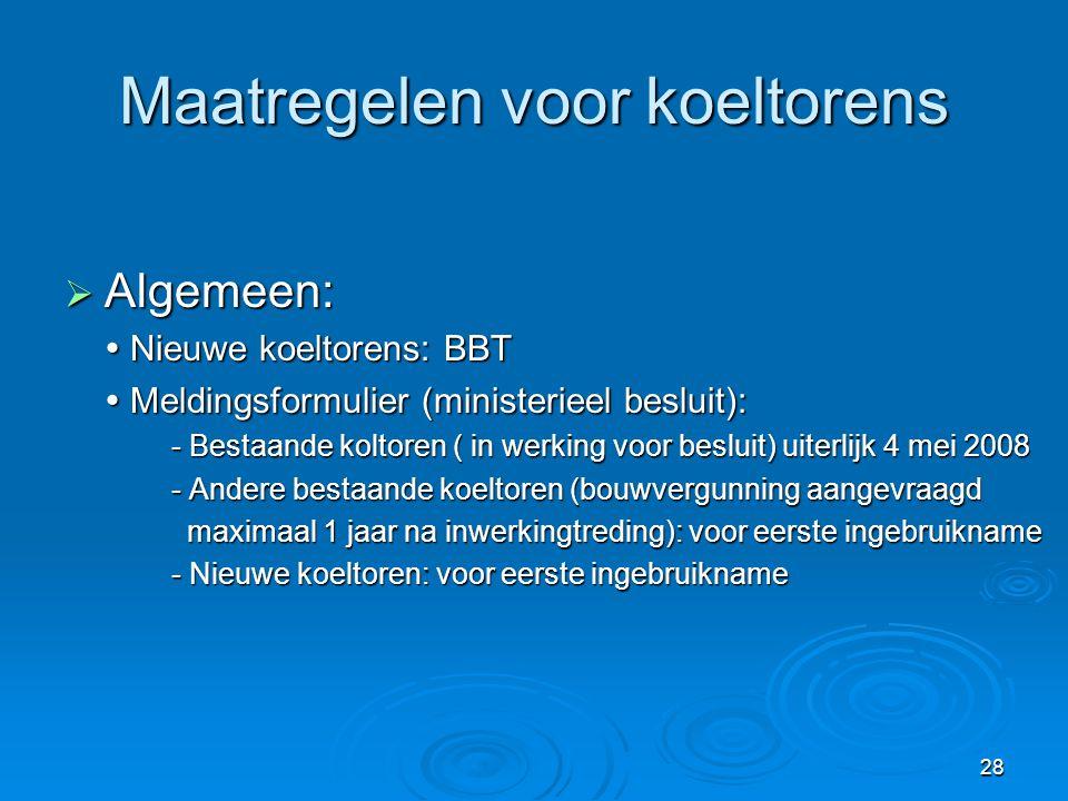 28 Maatregelen voor koeltorens  Algemeen:  Nieuwe koeltorens: BBT  Meldingsformulier (ministerieel besluit): - Bestaande koltoren ( in werking voor