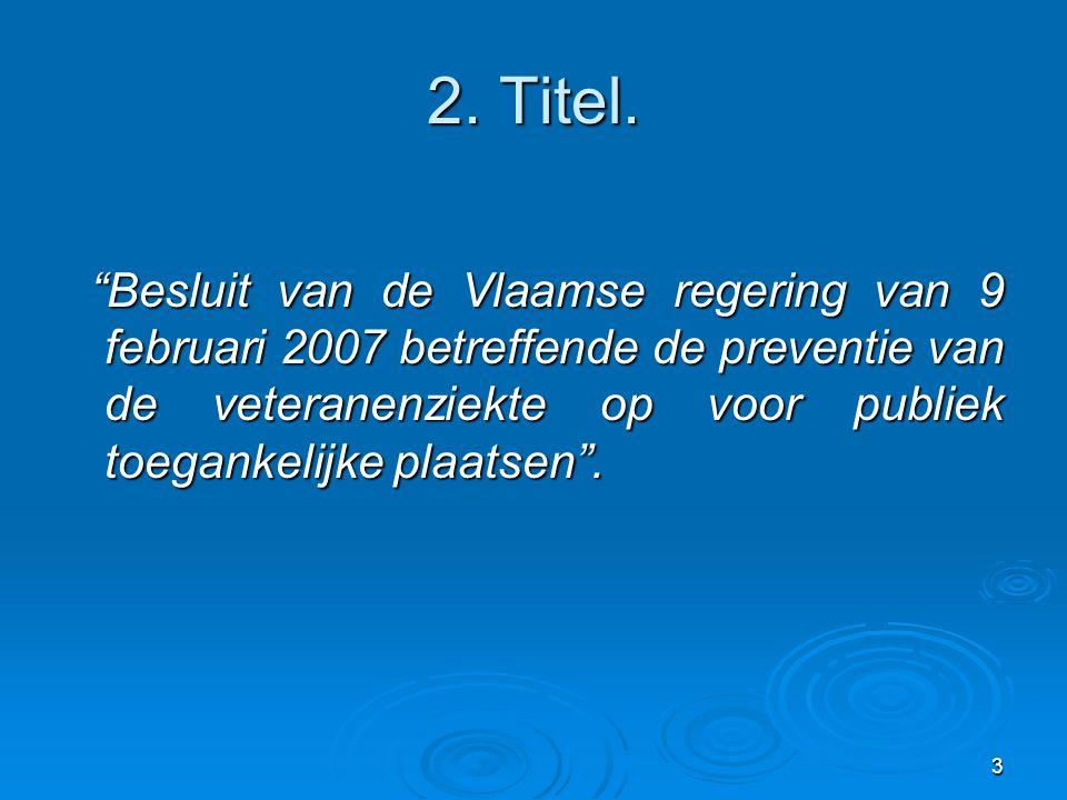 """3 2. Titel. """"Besluit van de Vlaamse regering van 9 februari 2007 betreffende de preventie van de veteranenziekte op voor publiek toegankelijke plaatse"""