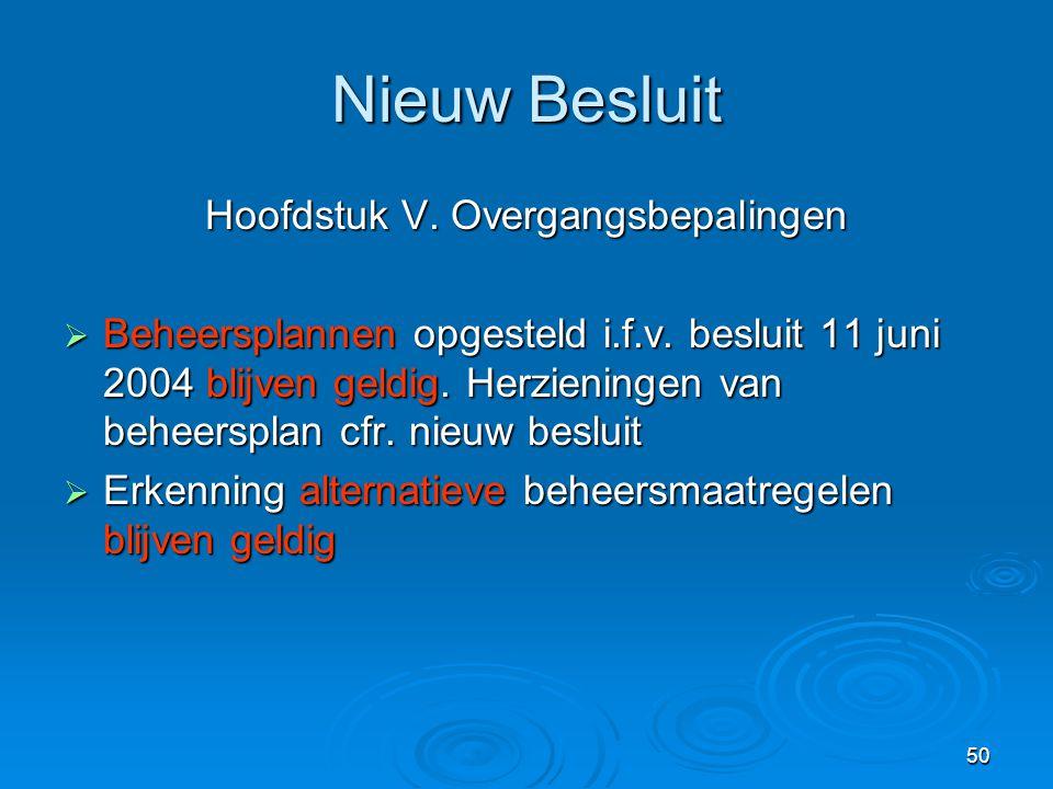 50 Nieuw Besluit Hoofdstuk V. Overgangsbepalingen  Beheersplannen opgesteld i.f.v. besluit 11 juni 2004 blijven geldig. Herzieningen van beheersplan
