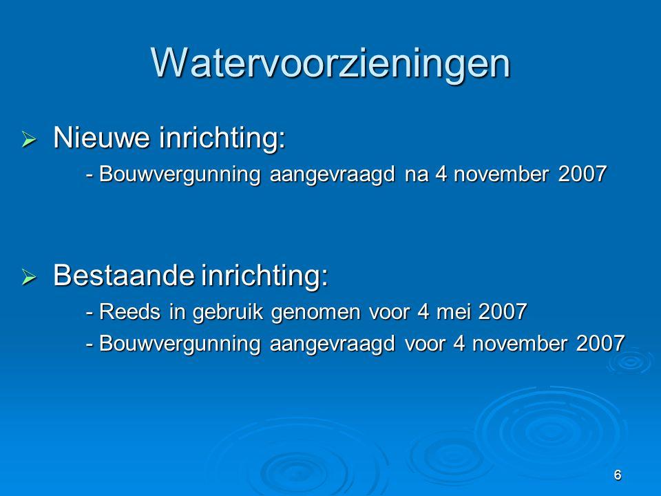 6 Watervoorzieningen  Nieuwe inrichting: - Bouwvergunning aangevraagd na 4 november 2007  Bestaande inrichting: - Reeds in gebruik genomen voor 4 me