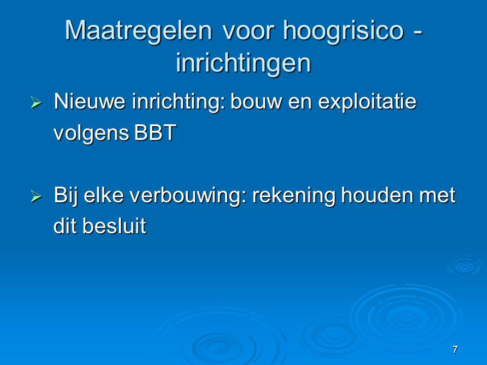 7 Maatregelen voor hoogrisico - inrichtingen  Nieuwe inrichting: bouw en exploitatie volgens BBT volgens BBT  Bij elke verbouwing: rekening houden m