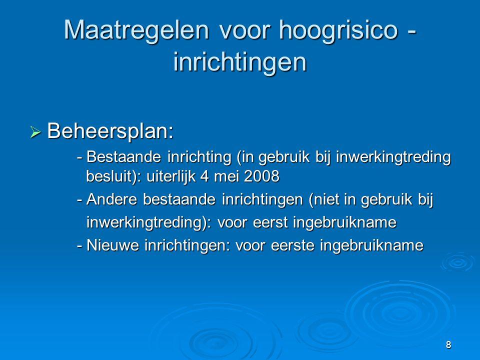 8 Maatregelen voor hoogrisico - inrichtingen  Beheersplan: - Bestaande inrichting (in gebruik bij inwerkingtreding besluit): uiterlijk 4 mei 2008 - A