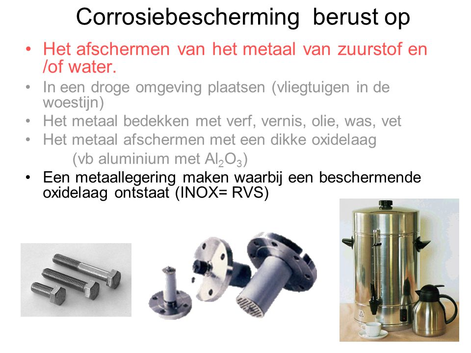 Corrosiebescherming berust op Het afschermen van het metaal van zuurstof en /of water. In een droge omgeving plaatsen (vliegtuigen in de woestijn) Het