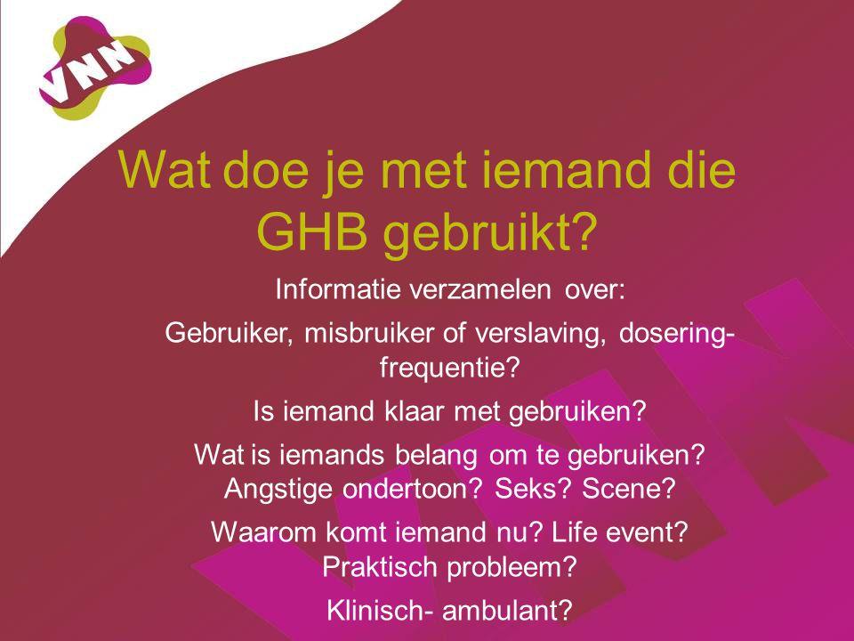 Wat doe je met iemand die GHB gebruikt? Informatie verzamelen over: Gebruiker, misbruiker of verslaving, dosering- frequentie? Is iemand klaar met geb