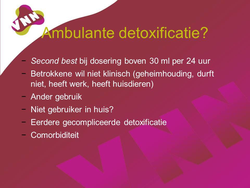 Ambulante detoxificatie? −Second best bij dosering boven 30 ml per 24 uur −Betrokkene wil niet klinisch (geheimhouding, durft niet, heeft werk, heeft