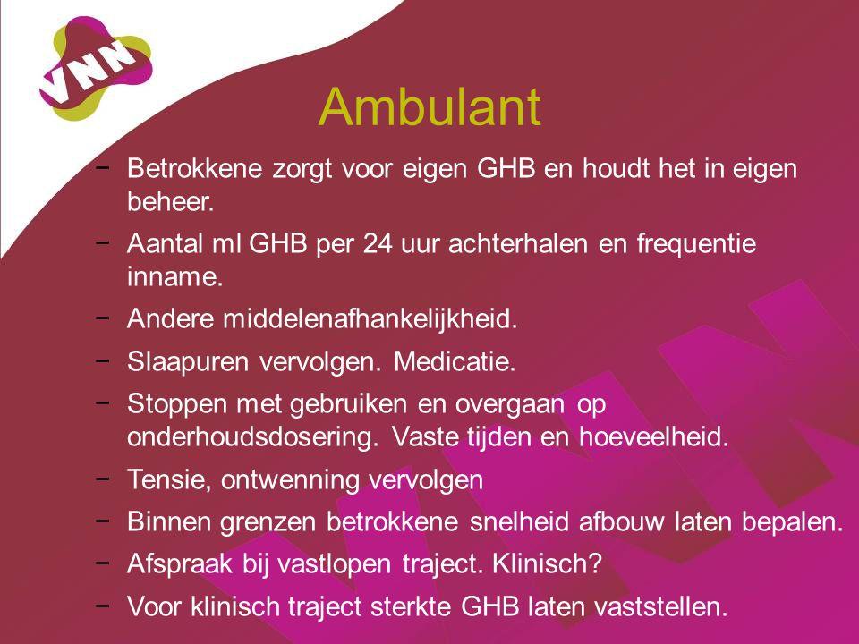 Ambulant −Betrokkene zorgt voor eigen GHB en houdt het in eigen beheer. −Aantal ml GHB per 24 uur achterhalen en frequentie inname. −Andere middelenaf