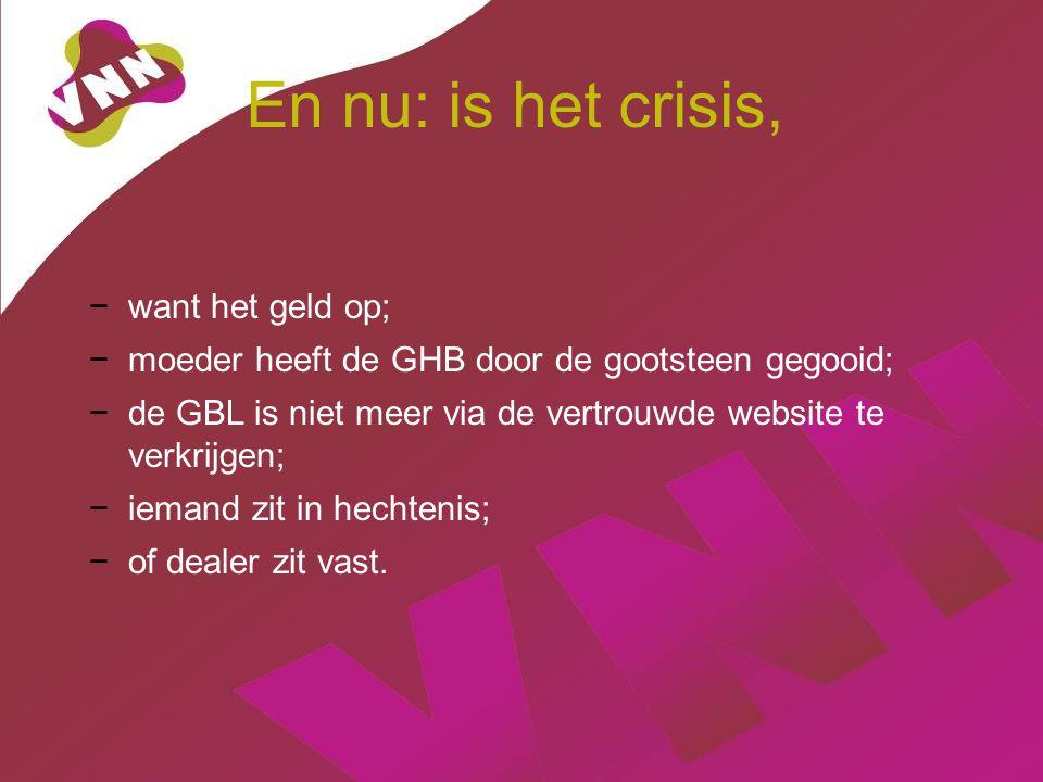 En nu: is het crisis, −want het geld op; −moeder heeft de GHB door de gootsteen gegooid; −de GBL is niet meer via de vertrouwde website te verkrijgen; −iemand zit in hechtenis; −of dealer zit vast.