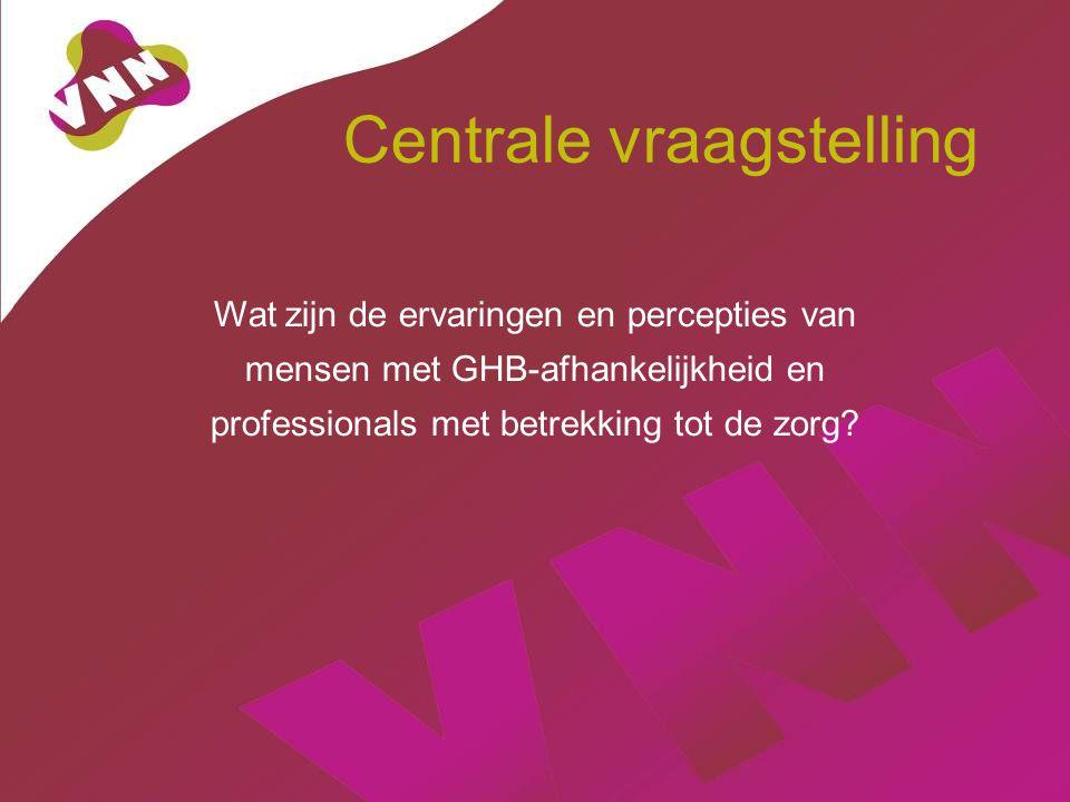 Centrale vraagstelling Wat zijn de ervaringen en percepties van mensen met GHB-afhankelijkheid en professionals met betrekking tot de zorg?