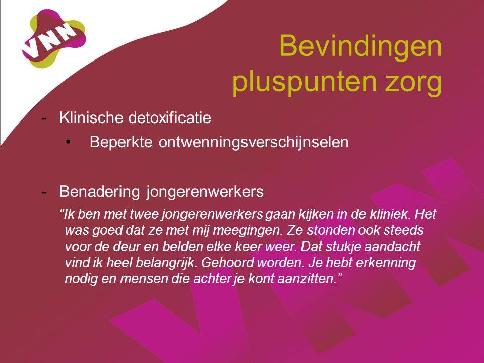 """Bevindingen pluspunten zorg -Klinische detoxificatie Beperkte ontwenningsverschijnselen -Benadering jongerenwerkers """"Ik ben met twee jongerenwerkers g"""