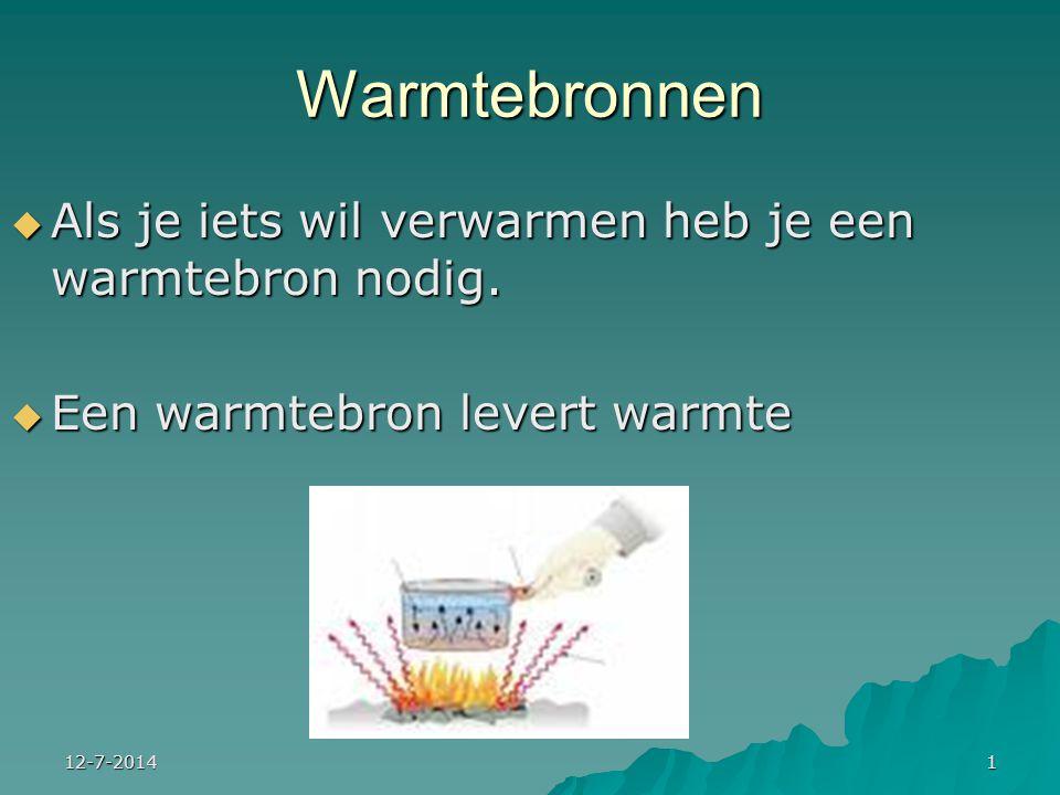 12-7-20141 Warmtebronnen  Als je iets wil verwarmen heb je een warmtebron nodig.  Een warmtebron levert warmte