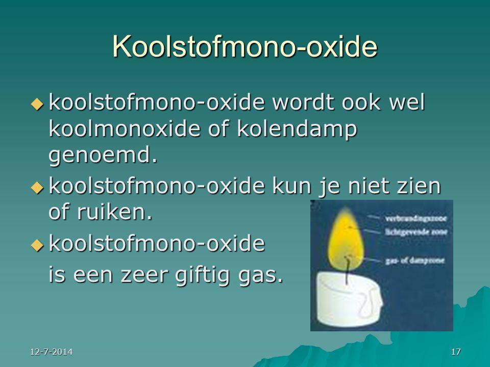 12-7-201417 Koolstofmono-oxide  koolstofmono-oxide wordt ook wel koolmonoxide of kolendamp genoemd.  koolstofmono-oxide kun je niet zien of ruiken.