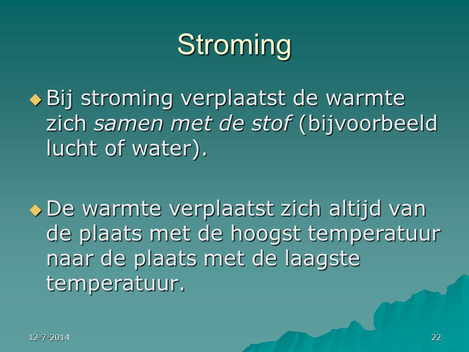 12-7-201422 Stroming  Bij stroming verplaatst de warmte zich samen met de stof (bijvoorbeeld lucht of water).  De warmte verplaatst zich altijd van