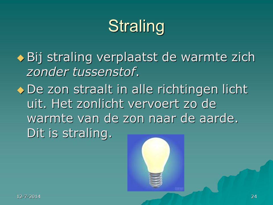 12-7-201424 Straling  Bij straling verplaatst de warmte zich zonder tussenstof.  De zon straalt in alle richtingen licht uit. Het zonlicht vervoert