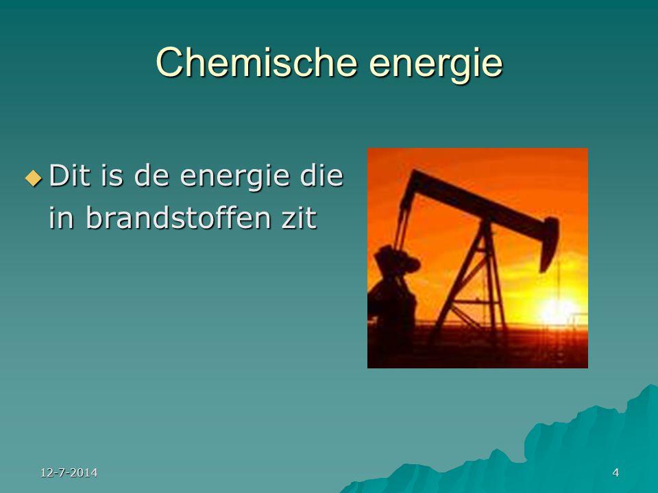 12-7-20144 Chemische energie  Dit is de energie die in brandstoffen zit