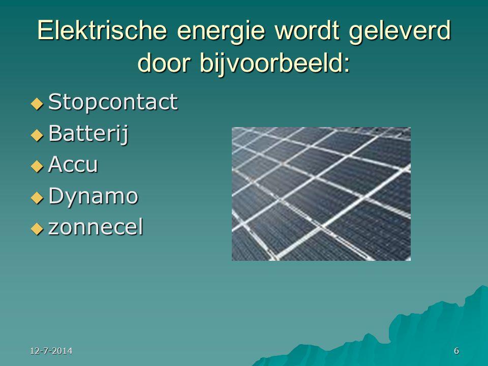 12-7-20146 Elektrische energie wordt geleverd door bijvoorbeeld:  Stopcontact  Batterij  Accu  Dynamo  zonnecel