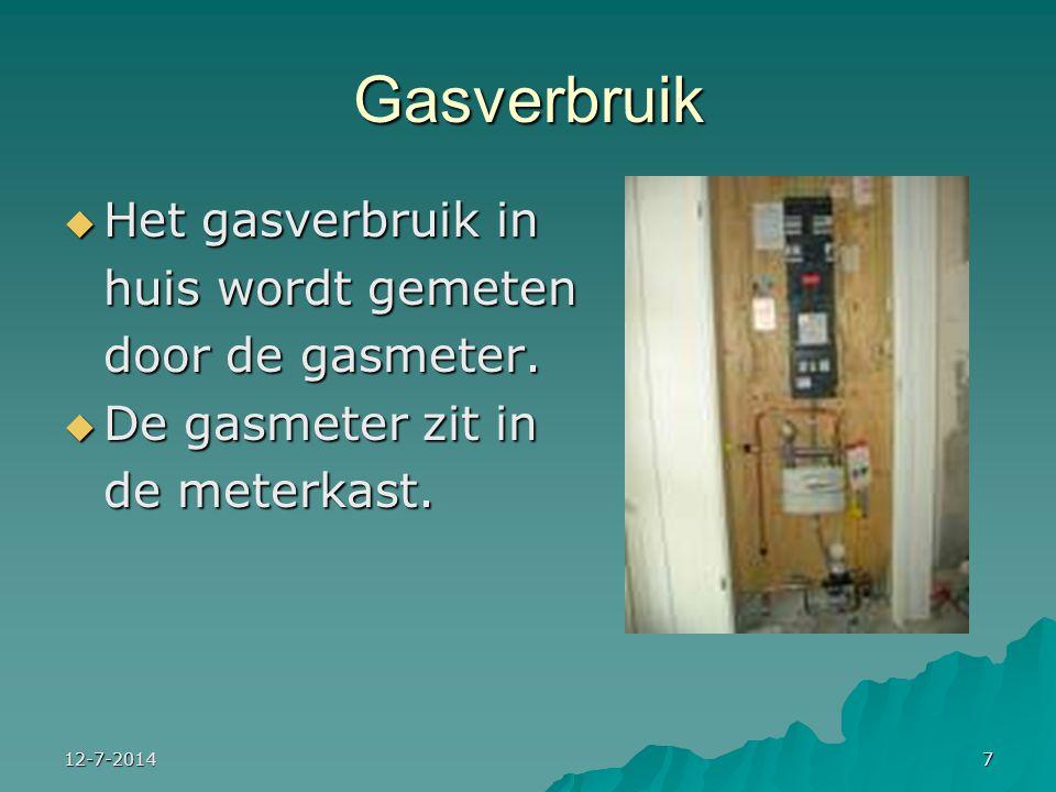 12-7-20147 Gasverbruik  Het gasverbruik in huis wordt gemeten door de gasmeter.  De gasmeter zit in de meterkast.