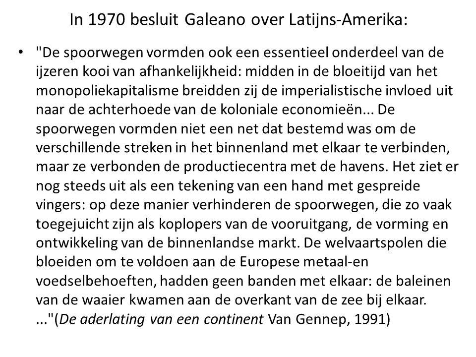 In 1970 besluit Galeano over Latijns-Amerika: De spoorwegen vormden ook een essentieel onderdeel van de ijzeren kooi van afhankelijkheid: midden in de bloeitijd van het monopoliekapitalisme breidden zij de imperialistische invloed uit naar de achterhoede van de koloniale economieën...