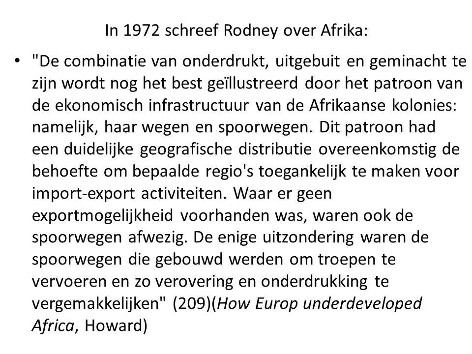 In 1972 schreef Rodney over Afrika: De combinatie van onderdrukt, uitgebuit en geminacht te zijn wordt nog het best geïllustreerd door het patroon van de ekonomisch infrastructuur van de Afrikaanse kolonies: namelijk, haar wegen en spoorwegen.