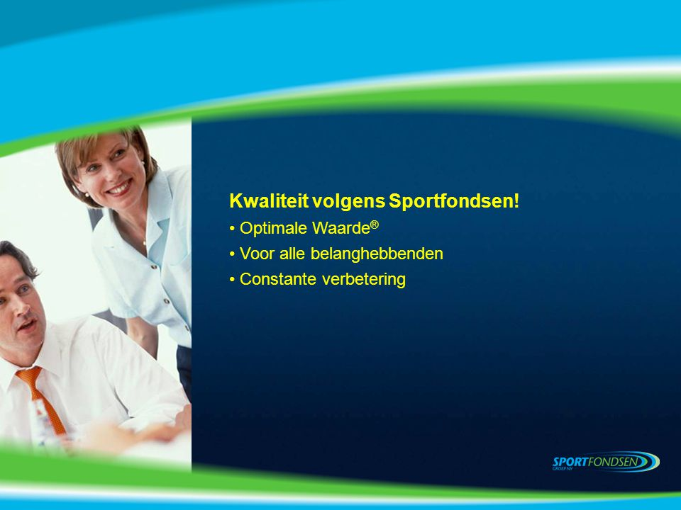 Kwaliteit volgens Sportfondsen! Optimale Waarde ® Voor alle belanghebbenden Constante verbetering