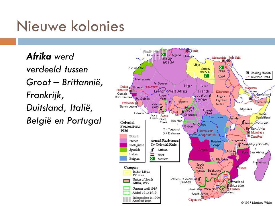 Nieuwe kolonies Afrika werd verdeeld tussen Groot – Brittannië, Frankrijk, Duitsland, Italië, België en Portugal