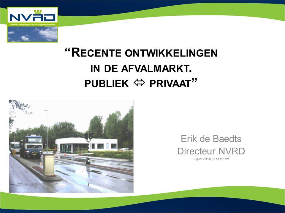 """""""R ECENTE ONTWIKKELINGEN IN DE AFVALMARKT. PUBLIEK  PRIVAAT """" Erik de Baedts Directeur NVRD 3 juni 2010, Maastricht"""