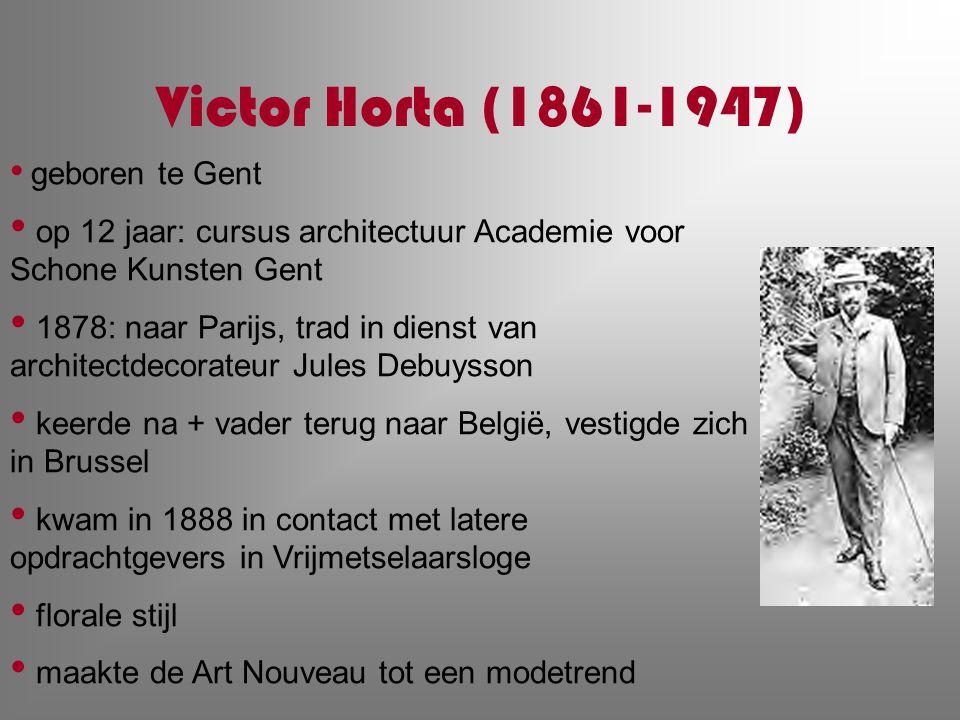 Victor Horta (1861-1947) geboren te Gent op 12 jaar: cursus architectuur Academie voor Schone Kunsten Gent 1878: naar Parijs, trad in dienst van archi