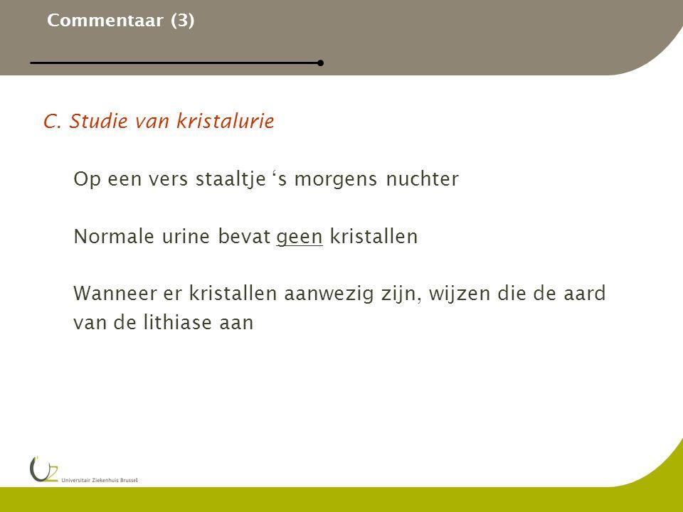 Commentaar (3) C. Studie van kristalurie Op een vers staaltje 's morgens nuchter Normale urine bevat geen kristallen Wanneer er kristallen aanwezig zi