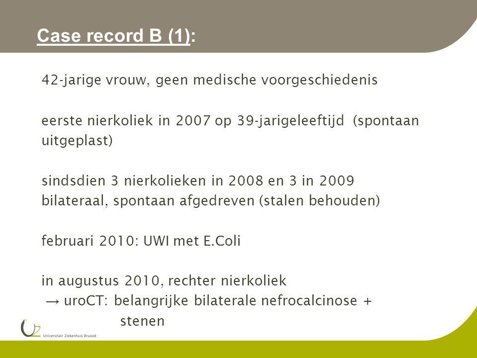 Case record B (1): 42-jarige vrouw, geen medische voorgeschiedenis eerste nierkoliek in 2007 op 39-jarigeleeftijd (spontaan uitgeplast) sindsdien 3 nierkolieken in 2008 en 3 in 2009 bilateraal, spontaan afgedreven (stalen behouden) februari 2010: UWI met E.Coli in augustus 2010, rechter nierkoliek → uroCT: belangrijke bilaterale nefrocalcinose + stenen