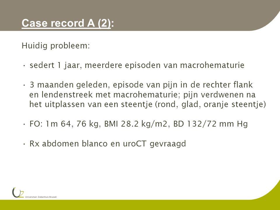 Case record A (2): Huidig probleem: sedert 1 jaar, meerdere episoden van macrohematurie 3 maanden geleden, episode van pijn in de rechter flank en lendenstreek met macrohematurie; pijn verdwenen na het uitplassen van een steentje (rond, glad, oranje steentje) FO: 1m 64, 76 kg, BMI 28.2 kg/m2, BD 132/72 mm Hg Rx abdomen blanco en uroCT gevraagd