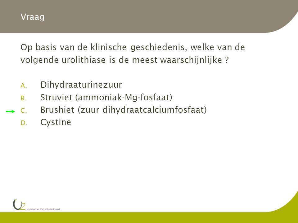 Vraag Op basis van de klinische geschiedenis, welke van de volgende urolithiase is de meest waarschijnlijke ? A. Dihydraaturinezuur B. Struviet (ammon