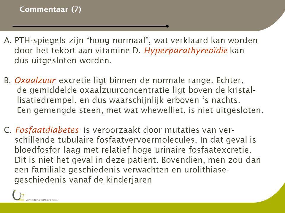 """Commentaar (7) A.PTH-spiegels zijn """"hoog normaal"""", wat verklaard kan worden door het tekort aan vitamine D. Hyperparathyreoïdie kan dus uitgesloten wo"""