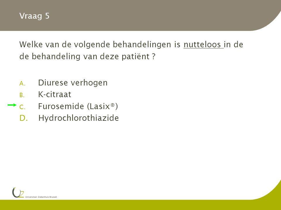 Vraag 5 Welke van de volgende behandelingen is nutteloos in de de behandeling van deze patiënt .