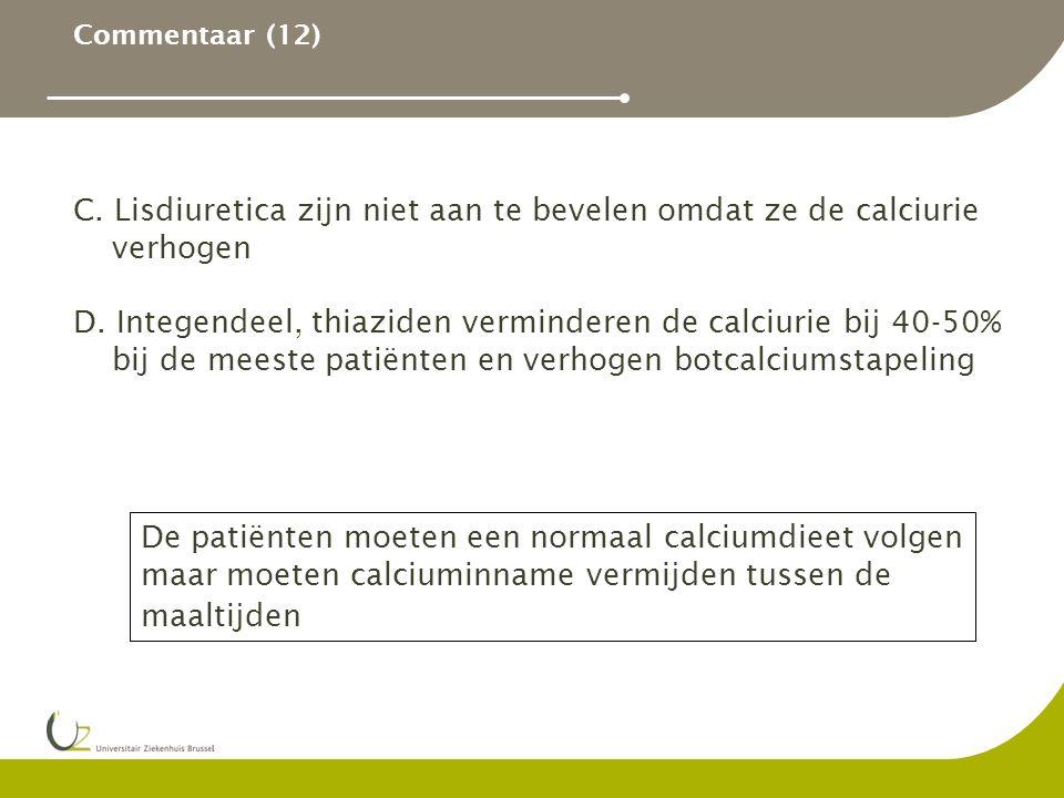 Commentaar (12) C. Lisdiuretica zijn niet aan te bevelen omdat ze de calciurie verhogen D. Integendeel, thiaziden verminderen de calciurie bij 40-50%
