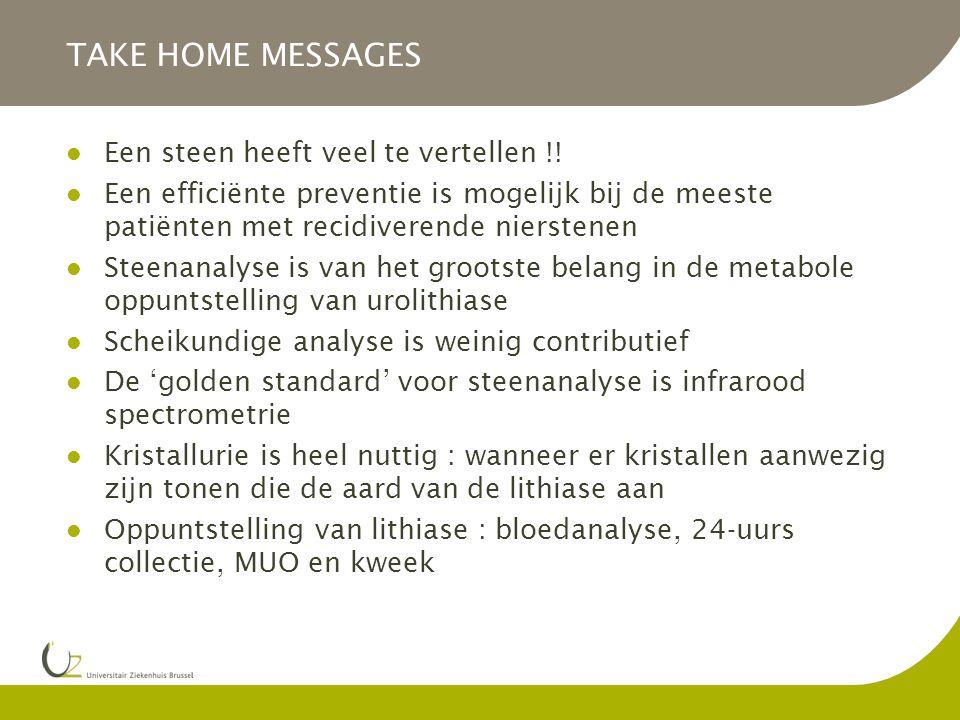 TAKE HOME MESSAGES Een steen heeft veel te vertellen !! Een efficiënte preventie is mogelijk bij de meeste patiënten met recidiverende nierstenen Stee