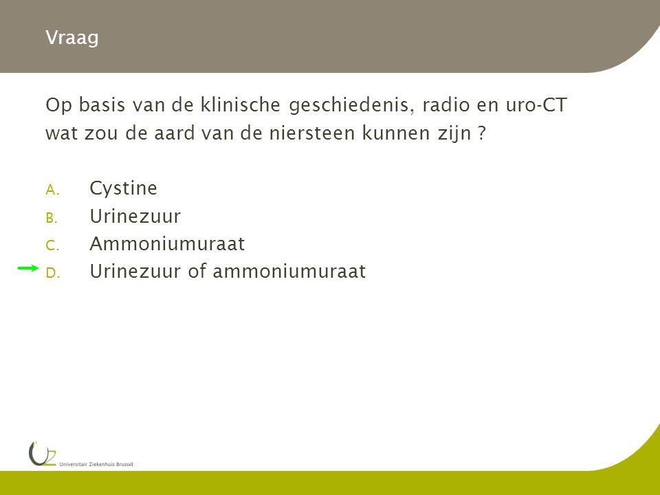 Vraag Op basis van de klinische geschiedenis, radio en uro-CT wat zou de aard van de niersteen kunnen zijn ? A. Cystine B. Urinezuur C. Ammoniumuraat