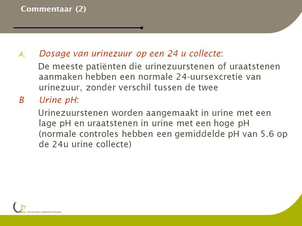 Commentaar (2) A. Dosage van urinezuur op een 24 u collecte: De meeste patiënten die urinezuurstenen of uraatstenen aanmaken hebben een normale 24-uur