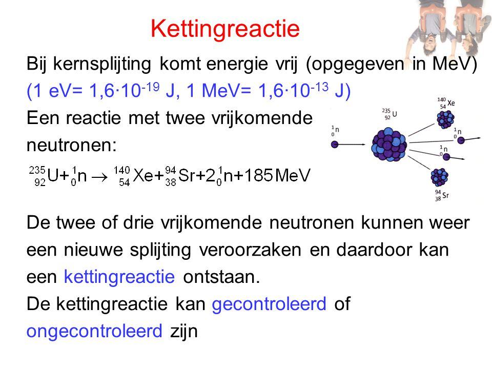 Kettingreactie Bij kernsplijting komt energie vrij (opgegeven in MeV) (1 eV= 1,6·10 -19 J, 1 MeV= 1,6·10 -13 J) De twee of drie vrijkomende neutronen