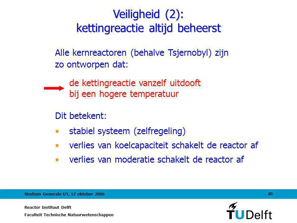 Reactor Instituut Delft Faculteit Technische Natuurwetenschappen 20 Studium Generale UT, 17 oktober 2006 Alle kernreactoren (behalve Tsjernobyl) zijn zo ontworpen dat: Veiligheid (2): kettingreactie altijd beheerst de kettingreactie vanzelf uitdooft bij een hogere temperatuur Dit betekent: stabiel systeem (zelfregeling) verlies van koelcapaciteit schakelt de reactor af verlies van moderatie schakelt de reactor af