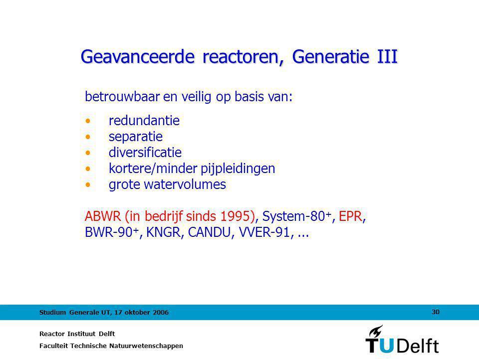 Reactor Instituut Delft Faculteit Technische Natuurwetenschappen 30 Studium Generale UT, 17 oktober 2006 Geavanceerde reactoren, Generatie III betrouwbaar en veilig op basis van: redundantie separatie diversificatie kortere/minder pijpleidingen grote watervolumes ABWR (in bedrijf sinds 1995), System-80 +, EPR, BWR-90 +, KNGR, CANDU, VVER-91,...
