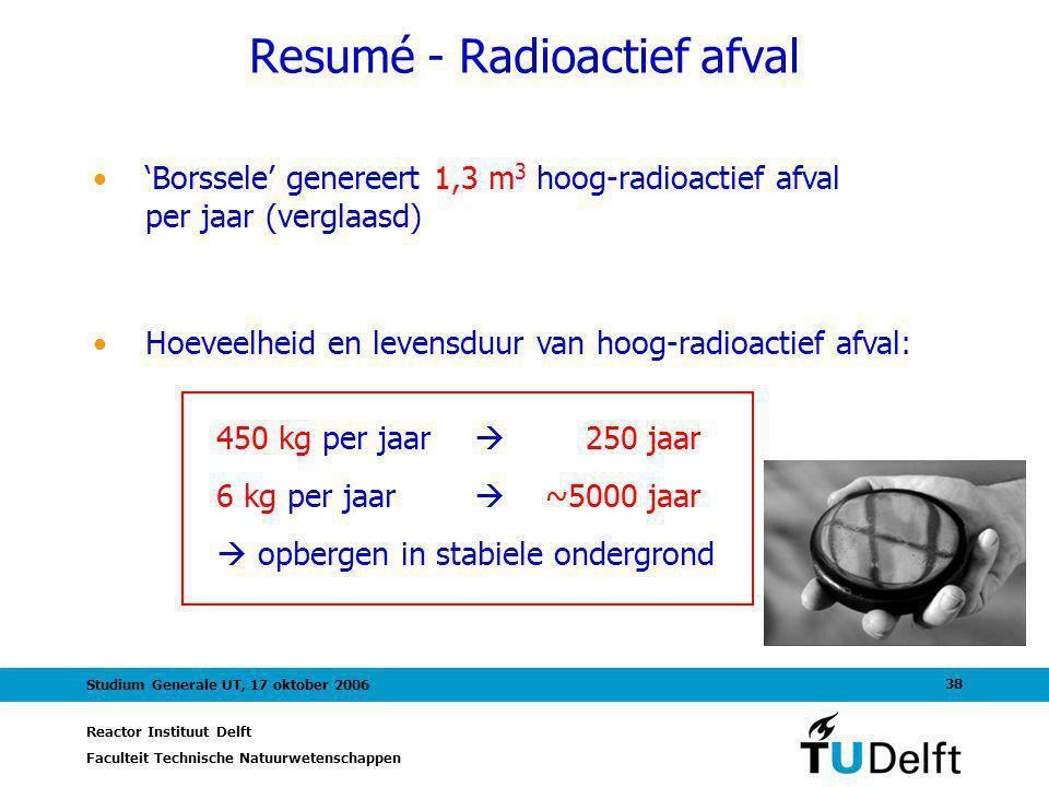 Reactor Instituut Delft Faculteit Technische Natuurwetenschappen 38 Studium Generale UT, 17 oktober 2006 Resumé - Radioactief afval 'Borssele' generee