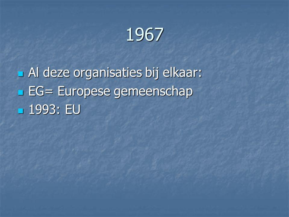 1967 Al deze organisaties bij elkaar: Al deze organisaties bij elkaar: EG= Europese gemeenschap EG= Europese gemeenschap 1993: EU 1993: EU