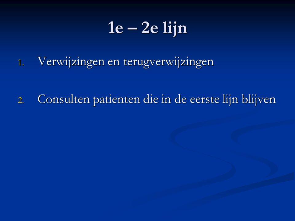 1e – 2e lijn 1. Verwijzingen en terugverwijzingen 2. Consulten patienten die in de eerste lijn blijven