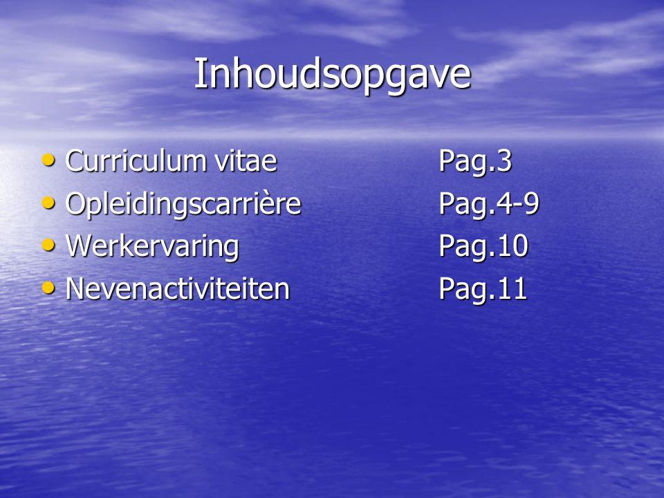 Inhoudsopgave Curriculum vitaePag.3 Curriculum vitaePag.3 Opleidingscarrière Pag.4-9 Opleidingscarrière Pag.4-9 WerkervaringPag.10 WerkervaringPag.10 NevenactiviteitenPag.11 NevenactiviteitenPag.11