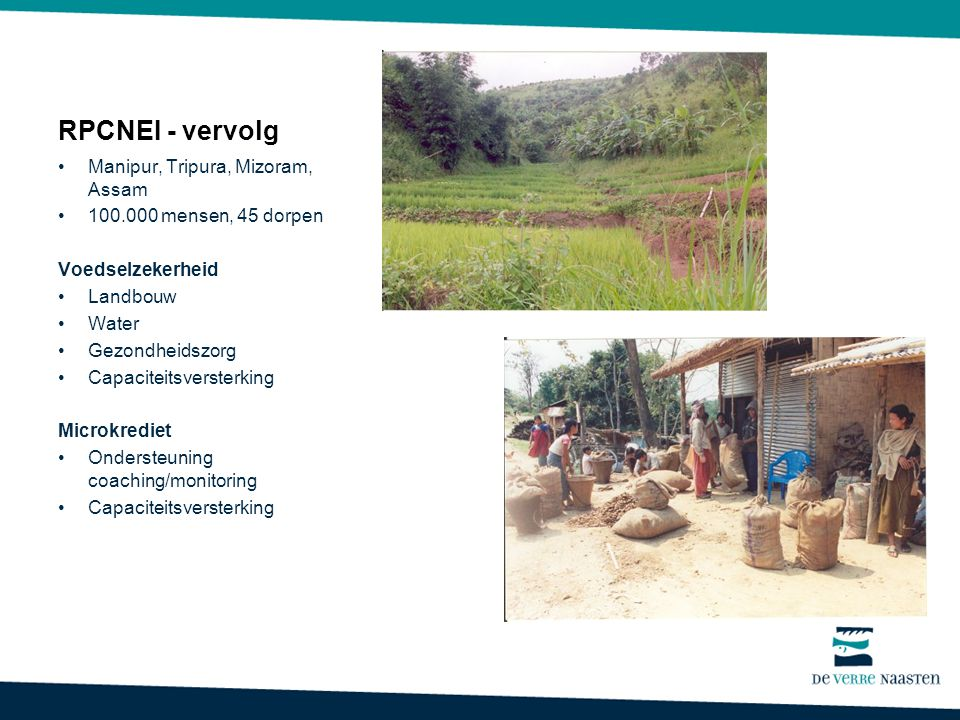 RPCNEI - vervolg Manipur, Tripura, Mizoram, Assam 100.000 mensen, 45 dorpen Voedselzekerheid Landbouw Water Gezondheidszorg Capaciteitsversterking Microkrediet Ondersteuning coaching/monitoring Capaciteitsversterking