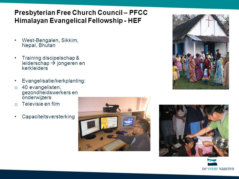 Presbyterian Free Church Council – PFCC Himalayan Evangelical Fellowship - HEF West-Bengalen, Sikkim, Nepal, Bhutan Training discipelschap & leiderschap  jongeren en kerkleiders Evangelisatie/kerkplanting: o 40 evangelisten, gezondheidswerkers en onderwijzers o Televisie en film Capaciteitsversterking